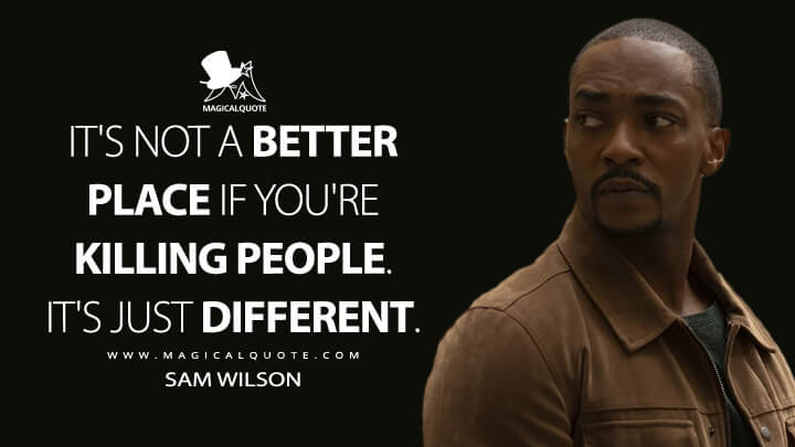 It's not a better place if you're killing people. It's just different. - Sam Wilson (The Falcon and the Winter Soldier Quotes)
