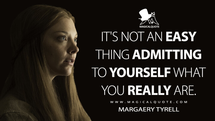 It's not an easy thing admitting to yourself what you really are. - Margaery Tyrell (Game of Thrones Quotes)