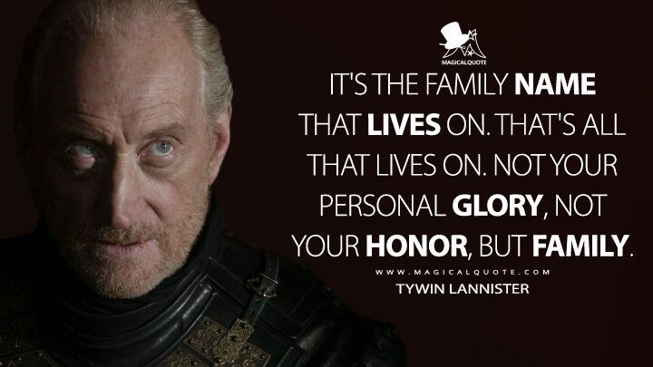 It's the family name that lives on. That's all that lives on. Not your personal glory, not your honor, but family. - Tywin Lannister (Game of Thrones Quotes)