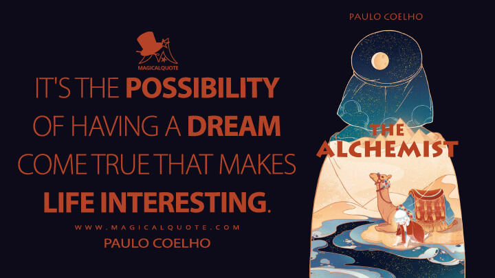 It's the possibility of having a dream come true that makes life interesting. - Paulo Coelho (The Alchemist Quotes)