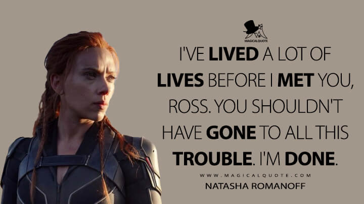 I've lived a lot of lives before I met you, Ross. You shouldn't have gone to all this trouble. I'm done. - Natasha Romanoff (Black Widow Quotes)