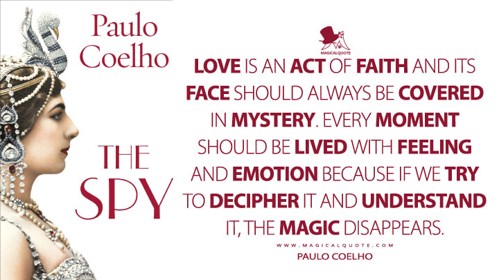 Love is an act of faith and its face should always be covered in mystery. Every moment should be lived with feeling and emotion because if we try to decipher it and understand it, the magic disappears. - Paulo Coelho (The Spy Quotes)