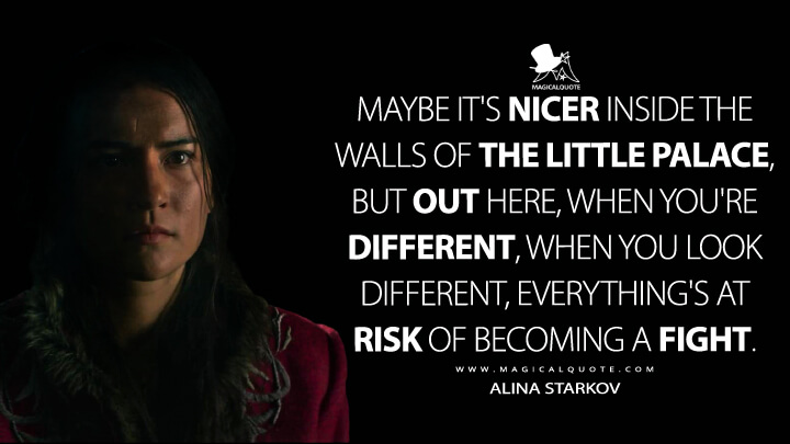 Maybe it's nicer inside the walls of the Little Palace, but out here, when you're different, when you look different, everything's at risk of becoming a fight. - Alina Starkov (Shadow and Bone Quotes)