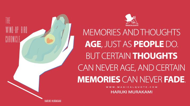 Memories and thoughts age, just as people do. But certain thoughts can never age, and certain memories can never fade. - Haruki Murakami (The Wind-Up Bird Chronicle Quotes)