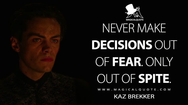 Never make decisions out of fear. Only out of spite. - Kaz Brekker (Shadow and Bone Quotes)