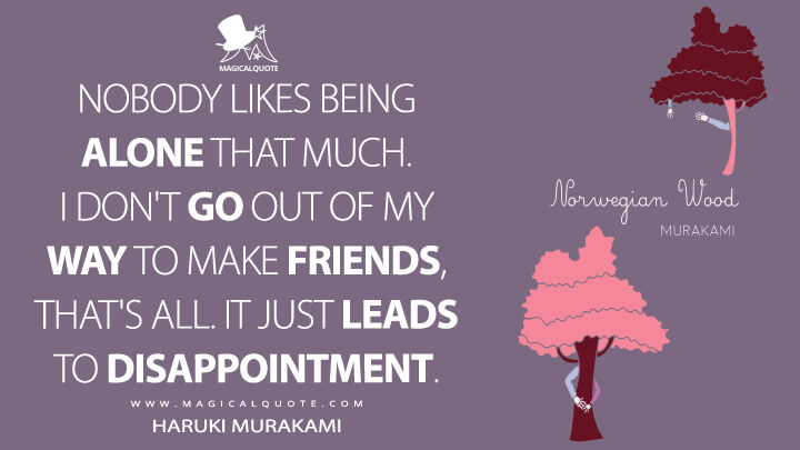 Nobody likes being alone that much. I don't go out of my way to make friends, that's all. It just leads to disappointment. - Haruki Murakami (Norwegian Wood Quotes)