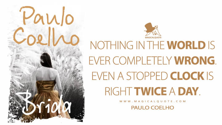 Nothing in the world is ever completely wrong. Even a stopped clock is right twice a day. - Paulo Coelho (Brida Quotes)