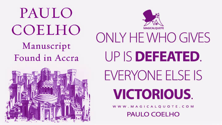 Only he who gives up is defeated. Everyone else is victorious. - Paulo Coelho (Manuscript Found in Accra Quotes)