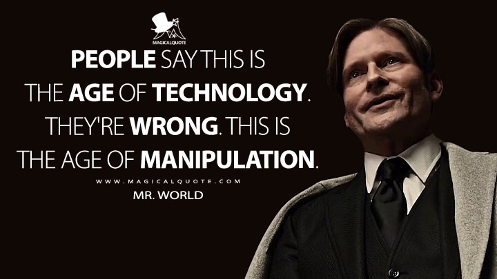 People say this is the age of technology. They're wrong. This is the age of manipulation. - Mr. World (American Gods Quotes)