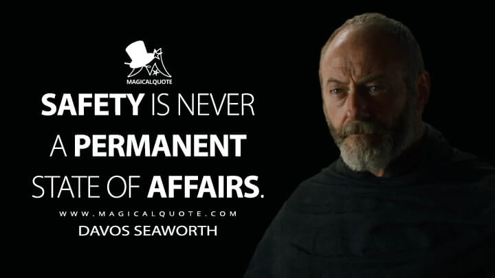Safety is never a permanent state of affairs. - Davos Seaworth (Game of Thrones Quotes)