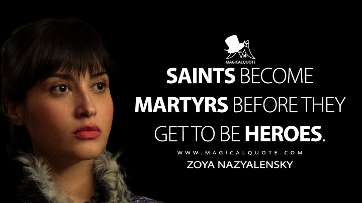Saints become martyrs before they get to be heroes. - Zoya Nazyalensky (Shadow and Bone Quotes)