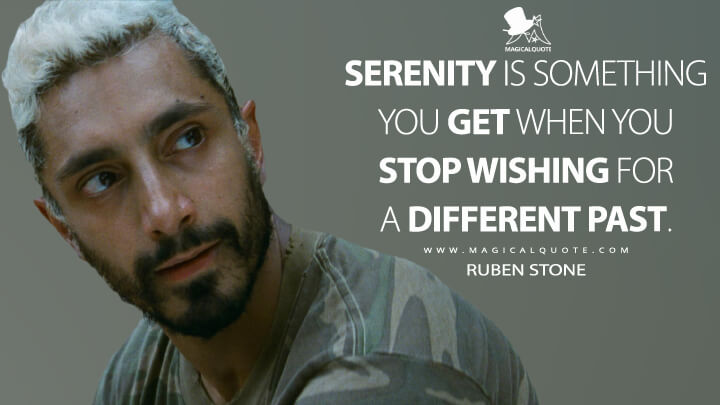 Serenity is something you get when you stop wishing for a different past. - Ruben Stone (Sound of Metal Quotes)