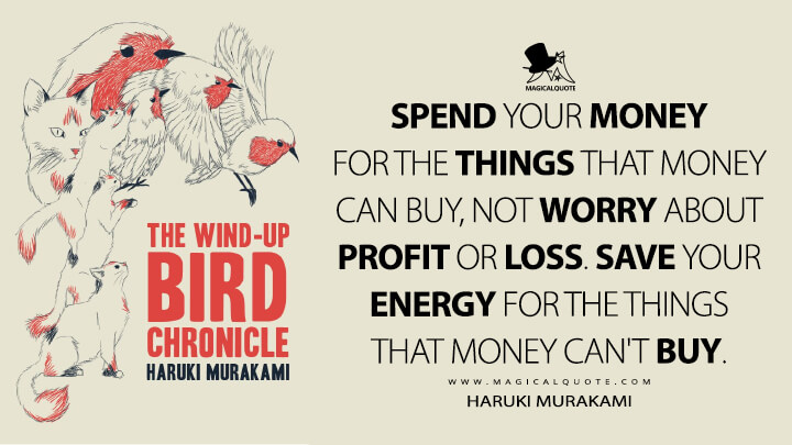 Spend your money for the things that money can buy, not worry about profit or loss. Save your energy for the things that money can't buy. - Haruki Murakami (The Wind-Up Bird Chronicle Quotes)