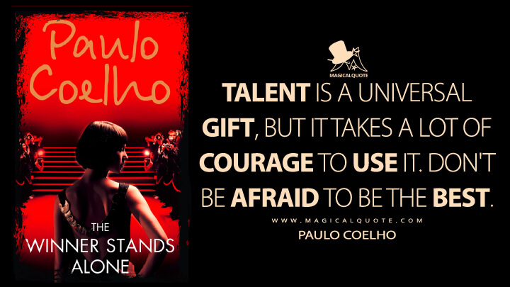 Talent is a universal gift, but it takes a lot of courage to use it. Don't be afraid to be the best. - Paulo Coelho (The Winner Stands Alone Quotes)