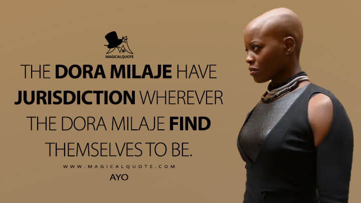 The Dora Milaje have jurisdiction wherever the Dora Milaje find themselves to be. - Ayo (The Falcon and the Winter Soldier Quotes)