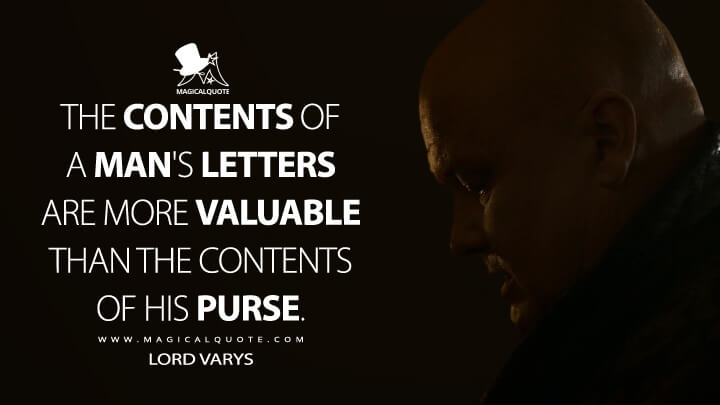 The contents of a man's letters are more valuable than the contents of his purse. - Lord Varys (Game of Thrones Quotes)