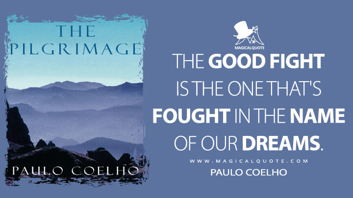 The good fight is the one that's fought in the name of our dreams. - Paulo Coelho (The Pilgrimage Quotes)