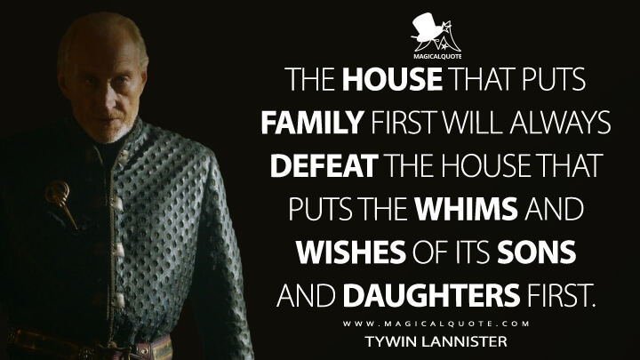 The house that puts family first will always defeat the house that puts the whims and wishes of its sons and daughters first. - Tywin Lannister (Game of Thrones Quotes)