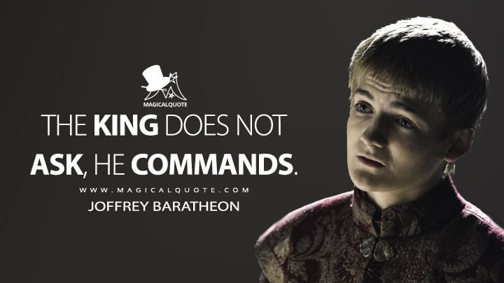 The king does not ask, he commands. - Joffrey Baratheon (Game of Thrones Quotes)