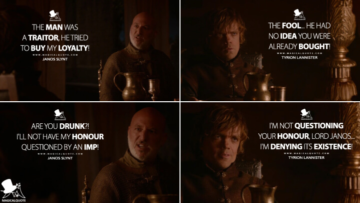 Janos Slynt: The man was a traitor, he tried to buy my loyalty! Tyrion Lannister: The fool... he had no idea you were already bought!Janos Slynt: Are you drunk?! I'll not have my honour questioned by an imp! Tyrion Lannister: I'm not questioning your honour, Lord Janos... I'm denying its existence! (Game of Thrones Quotes)