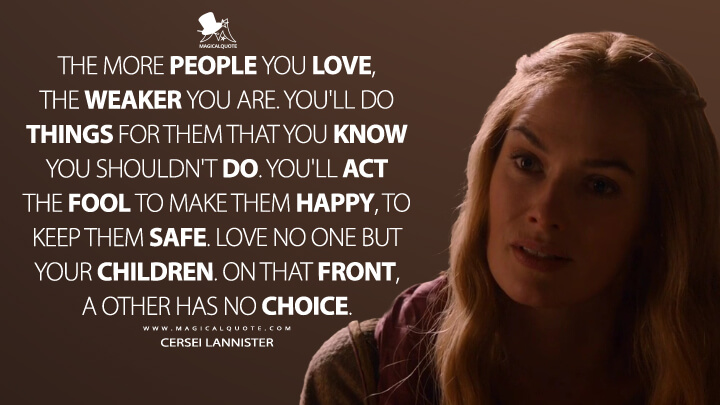 The more people you love, the weaker you are. You'll do things for them that you know you shouldn't do. You'll act the fool to make them happy, to keep them safe. Love no one but your children. On that front, a other has no choice. - Cersei Lannister (Game of Thrones Quotes)