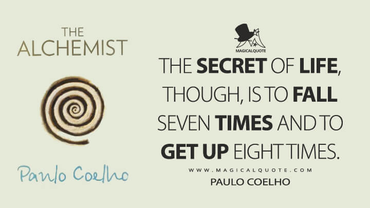 The secret of life, though, is to fall seven times and to get up eight times. - Paulo Coelho (The Alchemist Quotes)