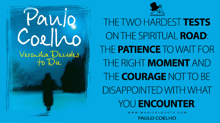 The two hardest tests on the spiritual road: the patience to wait for the right moment and the courage not to be disappointed with what you encounter. - Paulo Coelho (Veronika Decides to Die Quotes)