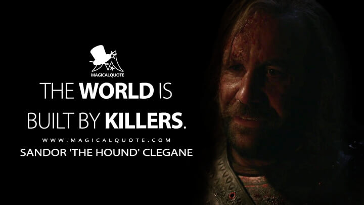 The world is built by killers. - Sandor 'The Hound' Clegane (Game of Thrones Quotes)