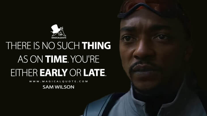There is no such thing as on time. You're either early or late. - Sam Wilson (The Falcon and the Winter Soldier Quotes)