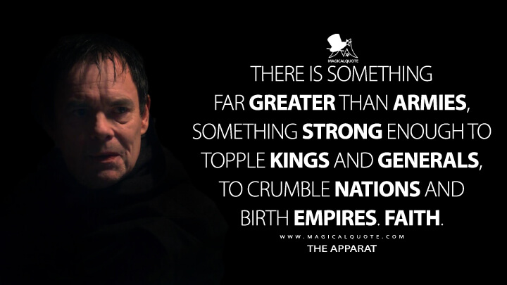 There is something far greater than armies, something strong enough to topple kings and generals, to crumble nations and birth empires. Faith. - The Apparat (Shadow and Bone Quotes)