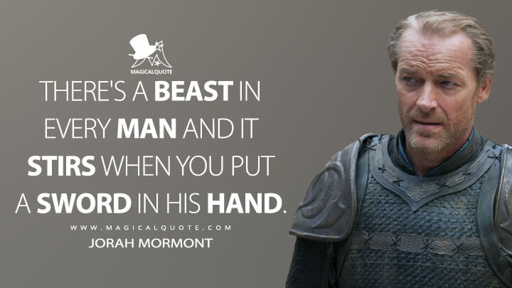 There's a beast in every man and it stirs when you put a sword in his hand. - Jorah Mormont (Game of Thrones Quotes)