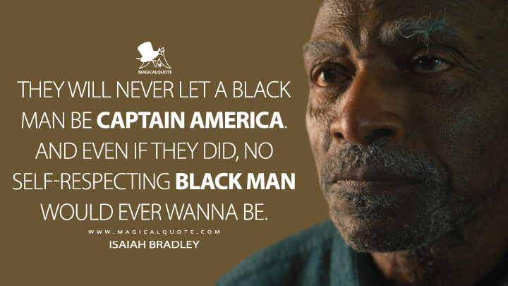 They will never let a Black man be Captain America. And even if they did, no self-respecting Black man would ever wanna be. - Isaiah Bradley (The Falcon and the Winter Soldier Quotes)