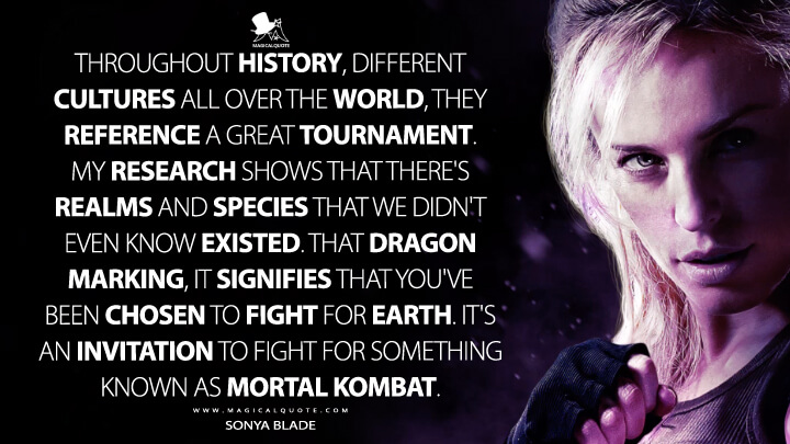 Throughout history, different cultures all over the world, they reference a great tournament. My research shows that there's realms and species that we didn't even know existed. That dragon marking, it signifies that you've been chosen to fight for Earth. It's an invitation to fight for something known as Mortal Kombat. - Sonya Blade (Mortal Kombat Quotes)