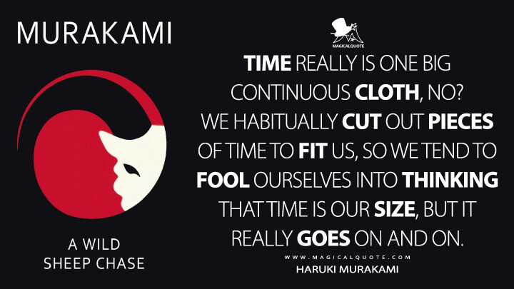 Time really is one big continuous cloth, no? We habitually cut out pieces of time to fit us, so we tend to fool ourselves into thinking that time is our size, but it really goes on and on. - Haruki Murakami (A Wild Sheep Chase Quotes)