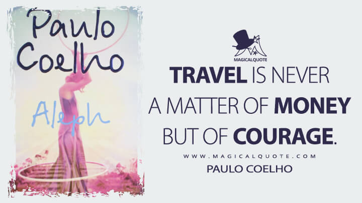 Travel is never a matter of money but of courage. - Paulo Coelho (Aleph Quotes)