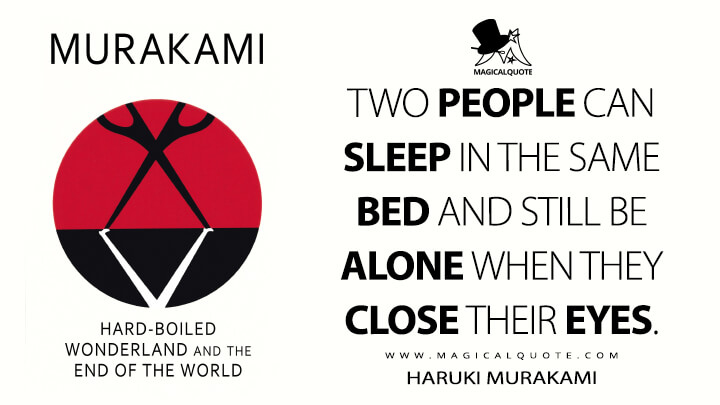 Two people can sleep in the same bed and still be alone when they close their eyes. - Haruki Murakami (Hard-Boiled Wonderland and the End of the World Quotes)