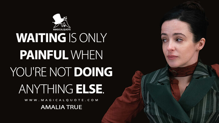 Waiting is only painful when you're not doing anything else. - Amalia True (The Nevers Quotes)