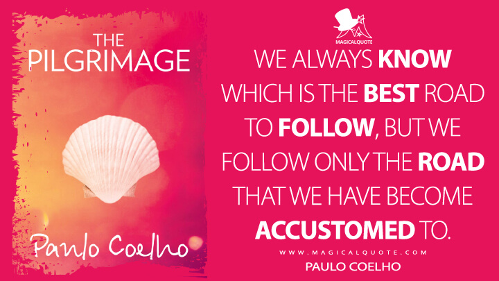We always know which is the best road to follow, but we follow only the road that we have become accustomed to. - Paulo Coelho (The Pilgrimage Quotes)
