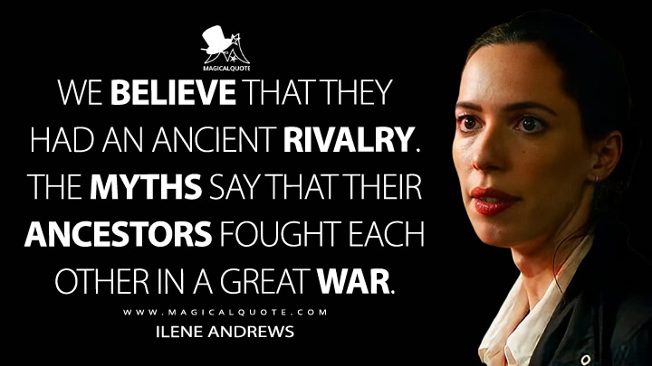We believe that they had an ancient rivalry. The myths say that their ancestors fought each other in a great war. - Ilene Andrews (Godzilla vs. Kong Quotes)