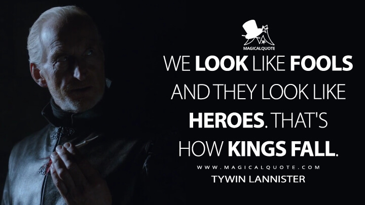 We look like fools and they look like heroes. That's how kings fall. - Tywin Lannister (Game of Thrones Quotes)