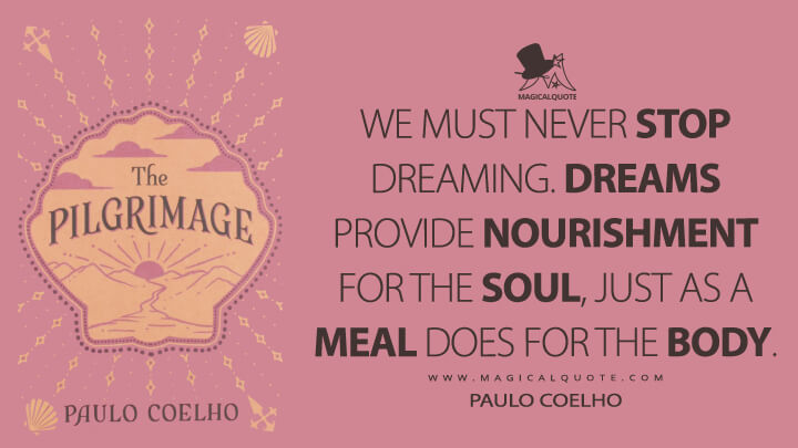 We must never stop dreaming. Dreams provide nourishment for the soul, just as a meal does for the body. - Paulo Coelho (The Pilgrimage Quotes)