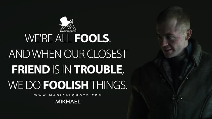 We're all fools. And when our closest friend is in trouble, we do foolish things. - Mikhael (Shadow and Bone Quotes)
