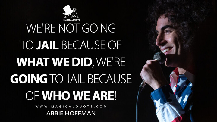 We're not going to jail because of what we did, we're going to jail because of who we are! - Abbie Hoffman (The Trial of the Chicago 7 Quotes)