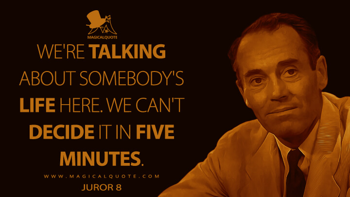 We're talking about somebody's life here. We can't decide it in five minutes. - Juror 8 (12 Angry Men Quotes)