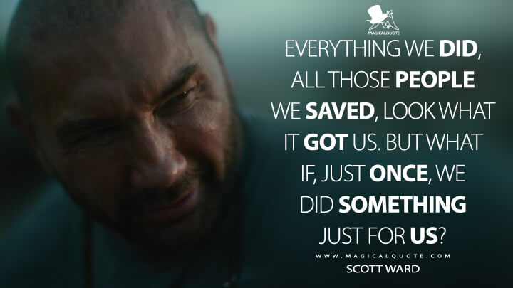 Everything we did, all those people we saved, look what it got us. But what if, just once, we did something just for us? - Scott Ward (Army of the Dead Quotes)