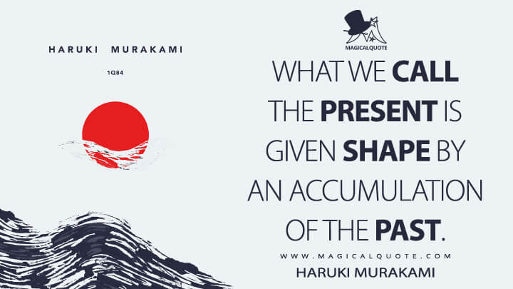 What we call the present is given shape by an accumulation of the past. - Haruki Murakami (1Q84 Quotes)