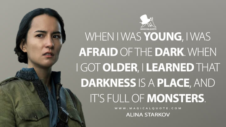 When I was young, I was afraid of the dark. When I got older, I learned that darkness is a place, and it's full of monsters. - Alina Starkov (Shadow and Bone Quotes)