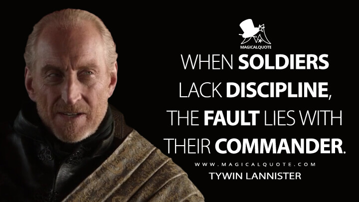 When soldiers lack discipline, the fault lies with their commander. - Tywin Lannister (Game of Thrones Quotes)