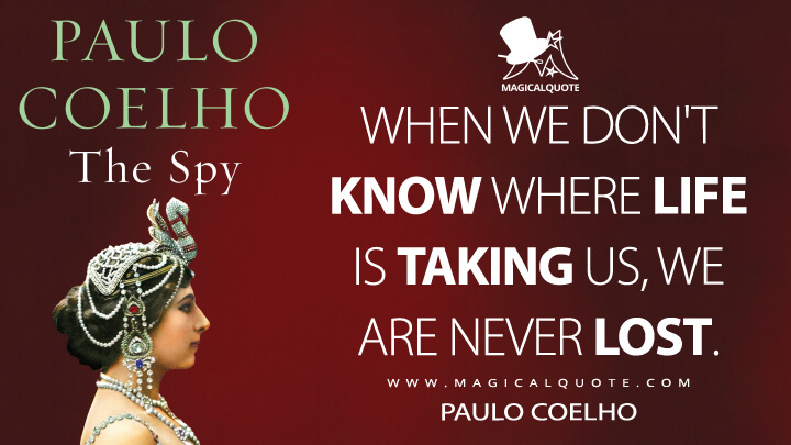 When we don't know where life is taking us, we are never lost. - Paulo Coelho (The Spy Quotes)