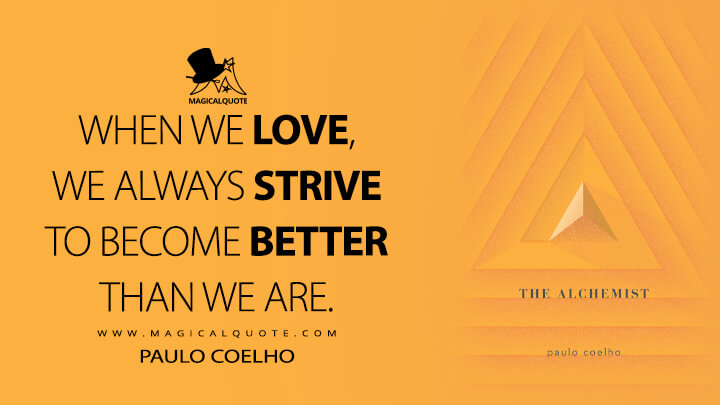 When we love, we always strive to become better than we are. - Paulo Coelho (The Alchemist Quotes)
